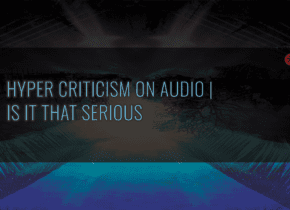 Hyper Criticism On Audio | Is It That Serious